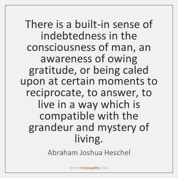 There is a built-in sense of indebtedness in the consciousness of man, ...
