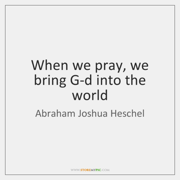 When we pray, we bring G-d into the world