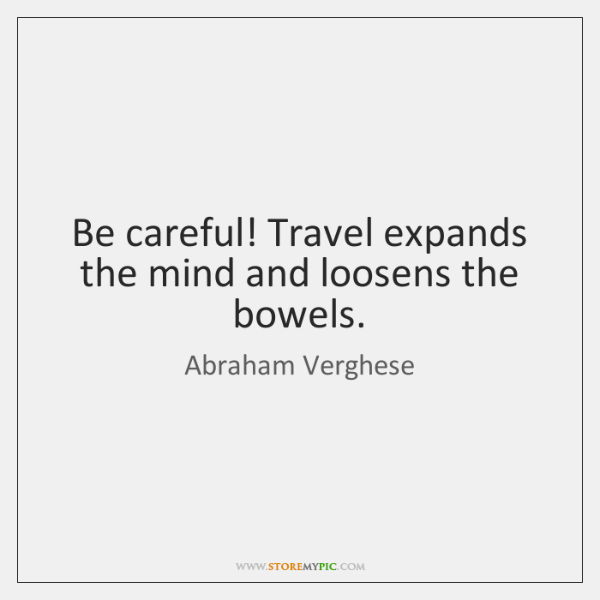 Be careful! Travel expands the mind and loosens the bowels.