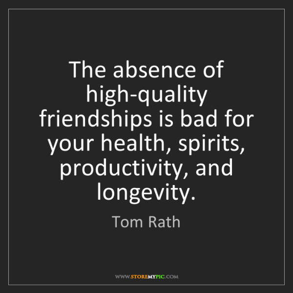 Tom Rath: The absence of high-quality friendships is bad for your...