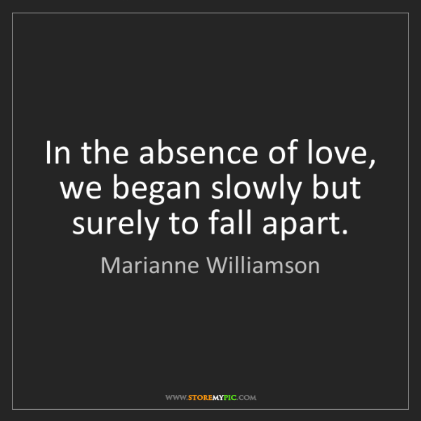 Marianne Williamson: In the absence of love, we began slowly but surely to...