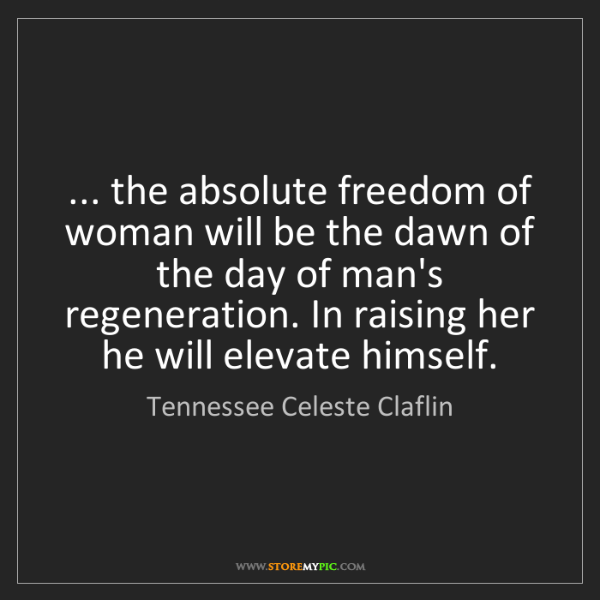 Tennessee Celeste Claflin: ... the absolute freedom of woman will be the dawn of...