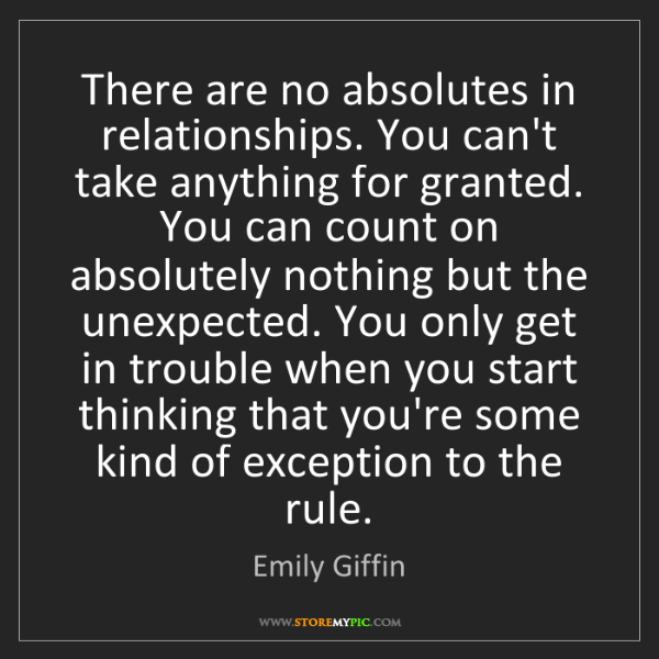 Emily Giffin: There are no absolutes in relationships. You can't take...