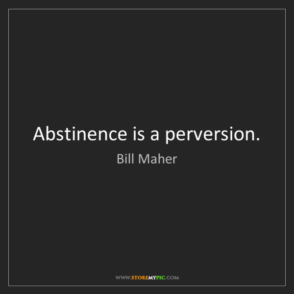 Bill Maher: Abstinence is a perversion.
