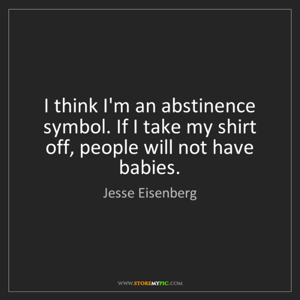 Jesse Eisenberg: I think I'm an abstinence symbol. If I take my shirt...