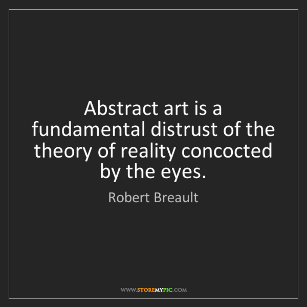 Robert Breault: Abstract art is a fundamental distrust of the theory...