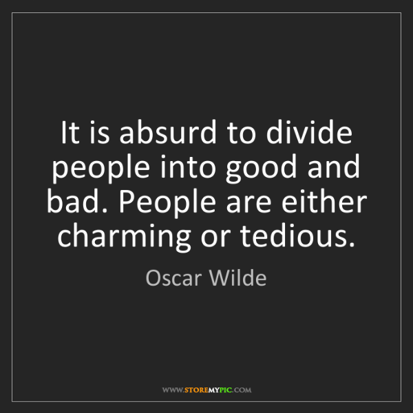 Oscar Wilde: It is absurd to divide people into good and bad. People...