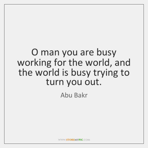 O man you are busy working for the world, and the world ...
