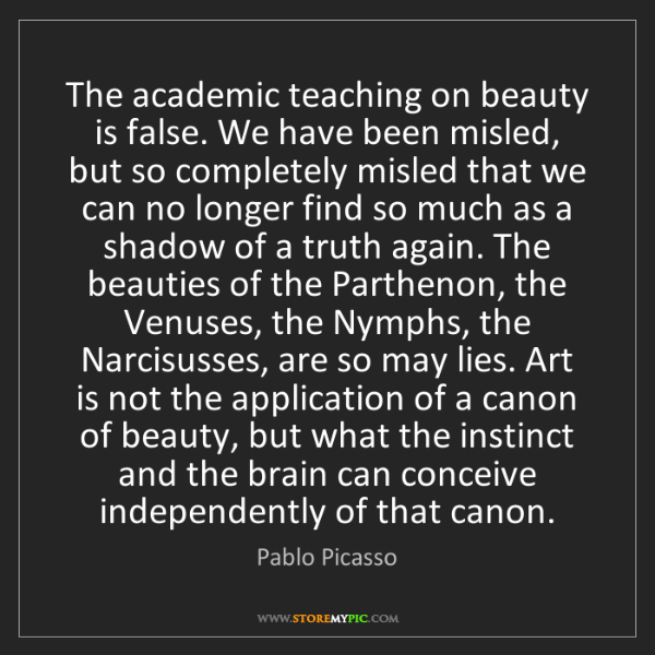 Pablo Picasso: The academic teaching on beauty is false. We have been...