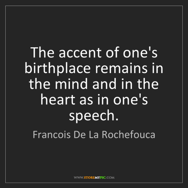 Francois De La Rochefouca: The accent of one's birthplace remains in the mind and...