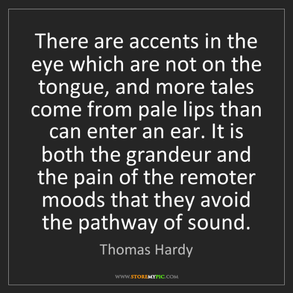 Thomas Hardy: There are accents in the eye which are not on the tongue,...