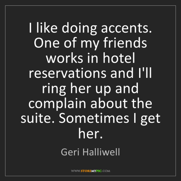 Geri Halliwell: I like doing accents. One of my friends works in hotel...