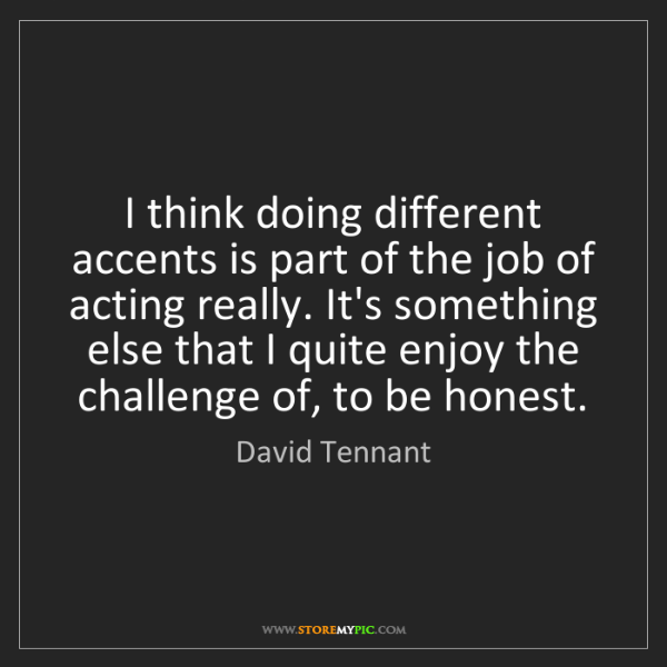 David Tennant: I think doing different accents is part of the job of...