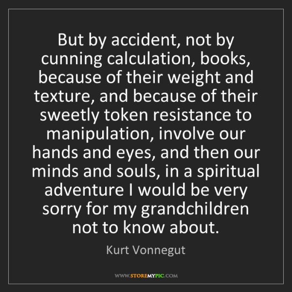 Kurt Vonnegut: But by accident, not by cunning calculation, books, because...