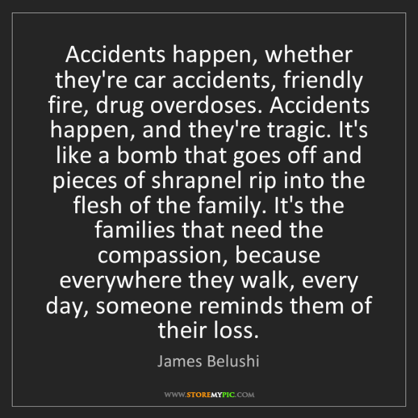 James Belushi: Accidents happen, whether they're car accidents, friendly...
