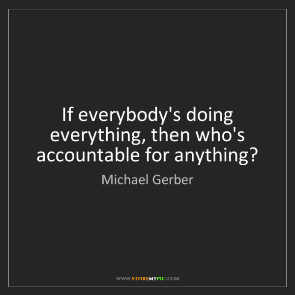 Michael Gerber: If everybody's doing everything, then who's accountable...