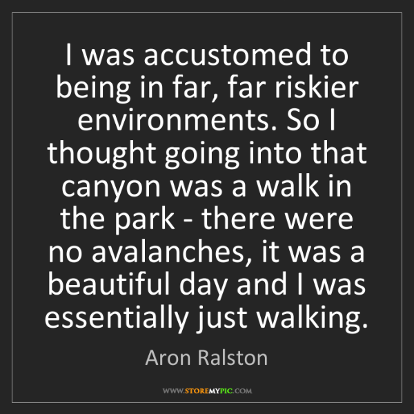 Aron Ralston: I was accustomed to being in far, far riskier environments....