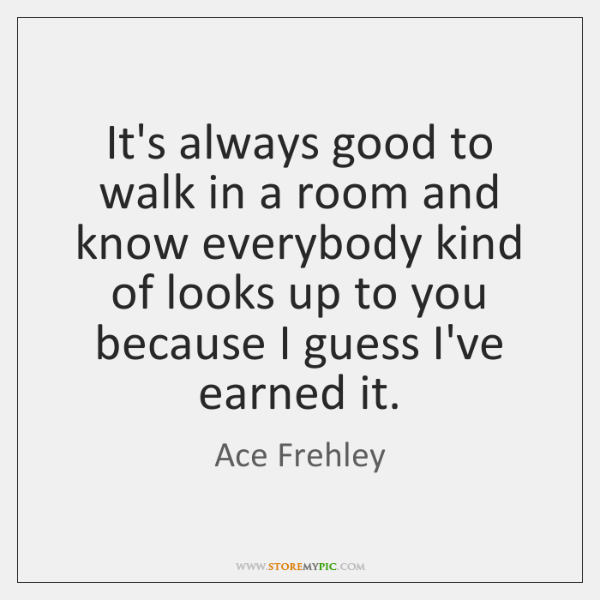 It's always good to walk in a room and know everybody kind ...