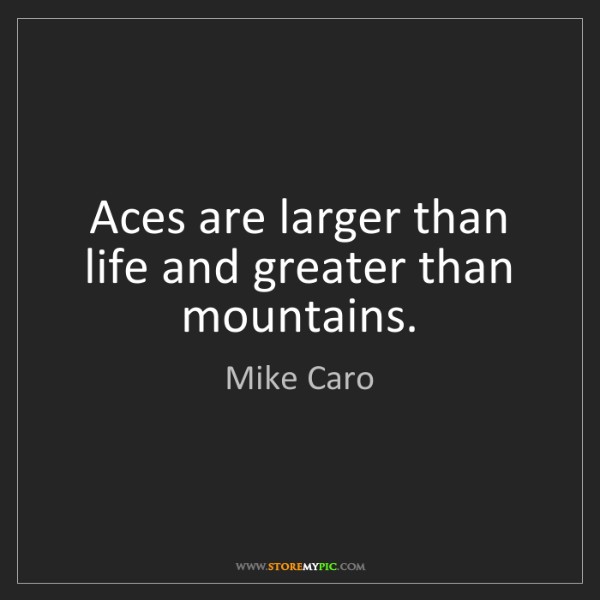 Mike Caro: Aces are larger than life and greater than mountains.