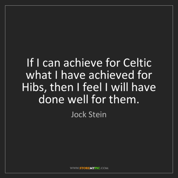 Jock Stein: If I can achieve for Celtic what I have achieved for...