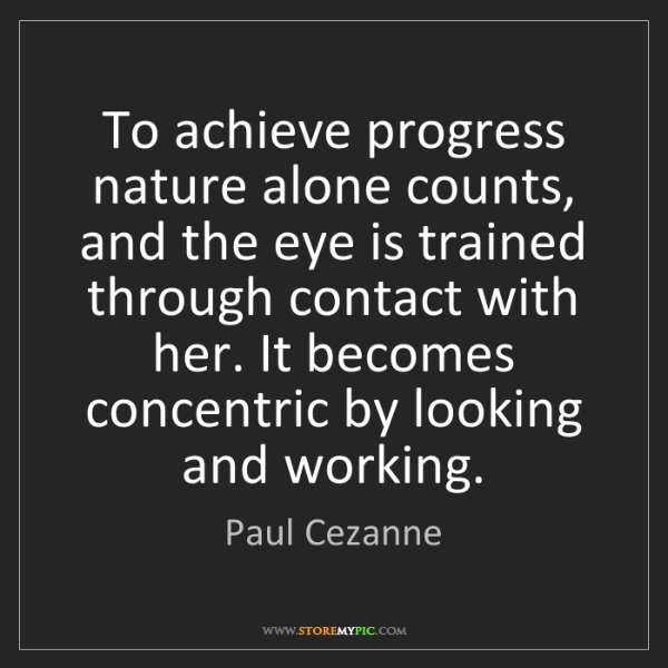 Paul Cezanne: To achieve progress nature alone counts, and the eye...