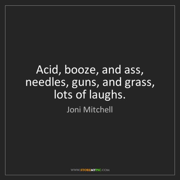 Joni Mitchell: Acid, booze, and ass, needles, guns, and grass, lots...