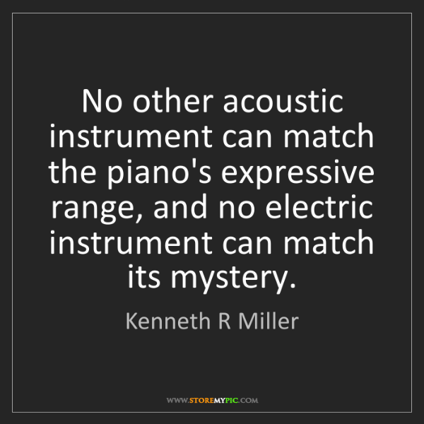 Kenneth R Miller: No other acoustic instrument can match the piano's expressive...