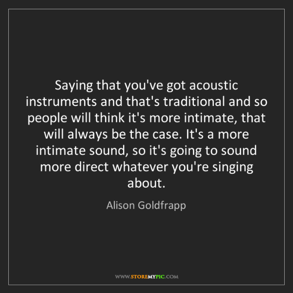 Alison Goldfrapp: Saying that you've got acoustic instruments and that's...