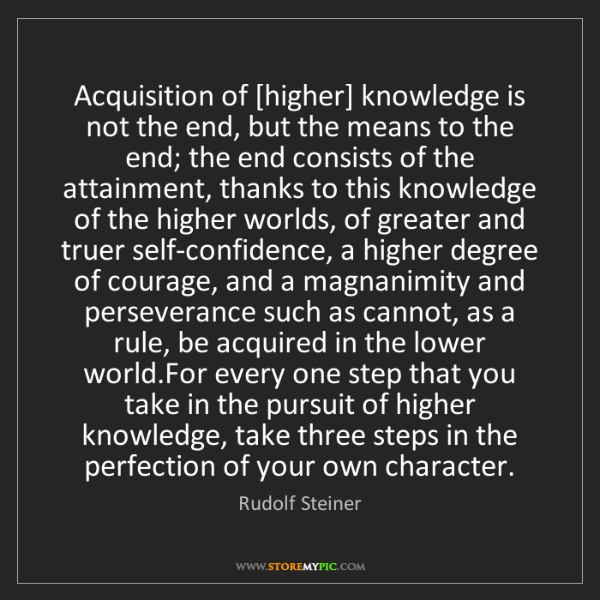 Rudolf Steiner: Acquisition of [higher] knowledge is not the end, but...