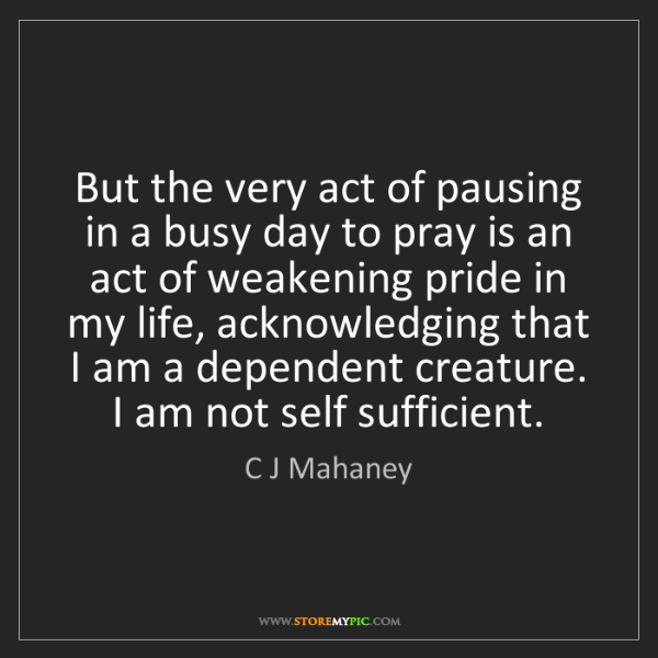 C J Mahaney: But the very act of pausing in a busy day to pray is...