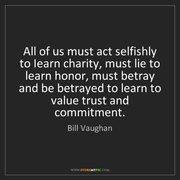 Bill Vaughan: All of us must act selfishly to Iearn charity, must lie...