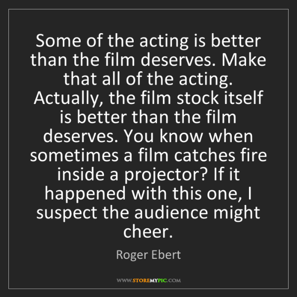 Roger Ebert: Some of the acting is better than the film deserves....