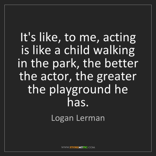 Logan Lerman: It's like, to me, acting is like a child walking in the...
