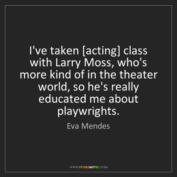 Eva Mendes: I've taken [acting] class with Larry Moss, who's more...