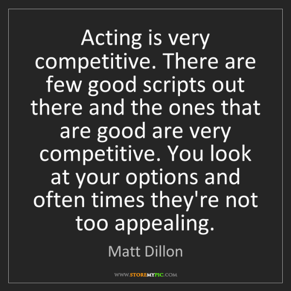 Matt Dillon: Acting is very competitive. There are few good scripts...