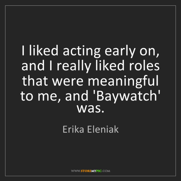 Erika Eleniak: I liked acting early on, and I really liked roles that...