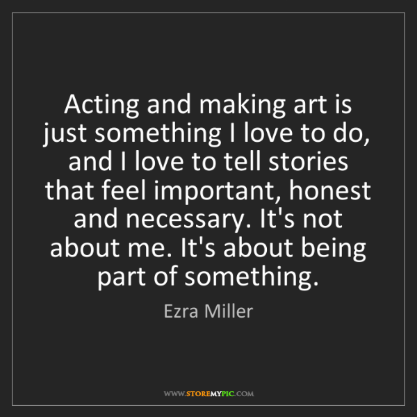 Ezra Miller: Acting and making art is just something I love to do,...