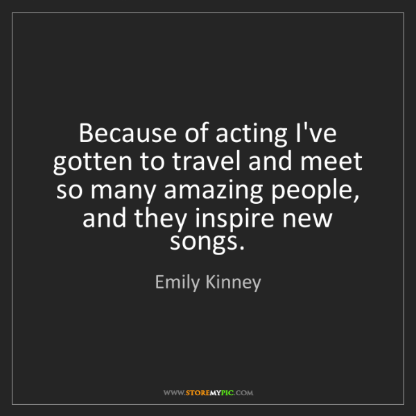 Emily Kinney: Because of acting I've gotten to travel and meet so many...
