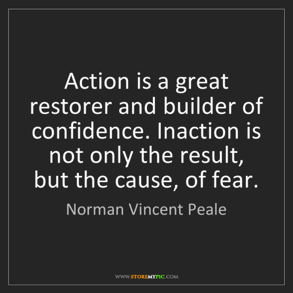 Norman Vincent Peale: Action is a great restorer and builder of confidence....