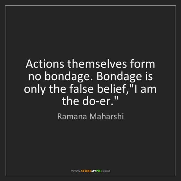 Ramana Maharshi: Actions themselves form no bondage. Bondage is only the...