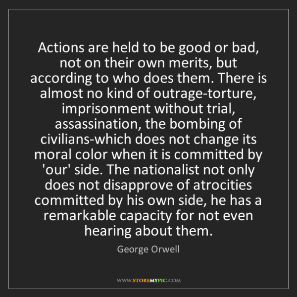 George Orwell: Actions are held to be good or bad, not on their own...