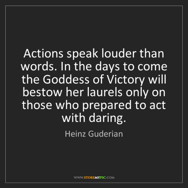 Heinz Guderian: Actions speak louder than words. In the days to come...