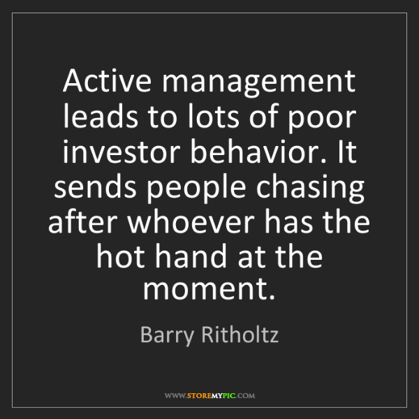 Barry Ritholtz: Active management leads to lots of poor investor behavior....