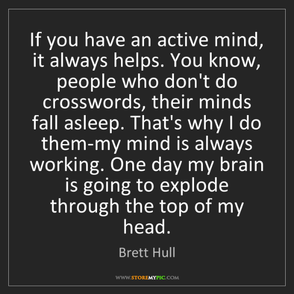 Brett Hull: If you have an active mind, it always helps. You know,...