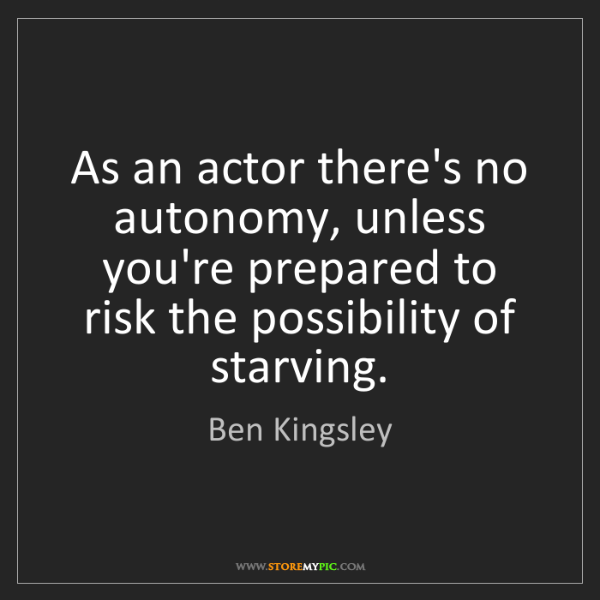Ben Kingsley: As an actor there's no autonomy, unless you're prepared...