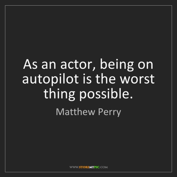 Matthew Perry: As an actor, being on autopilot is the worst thing possible.
