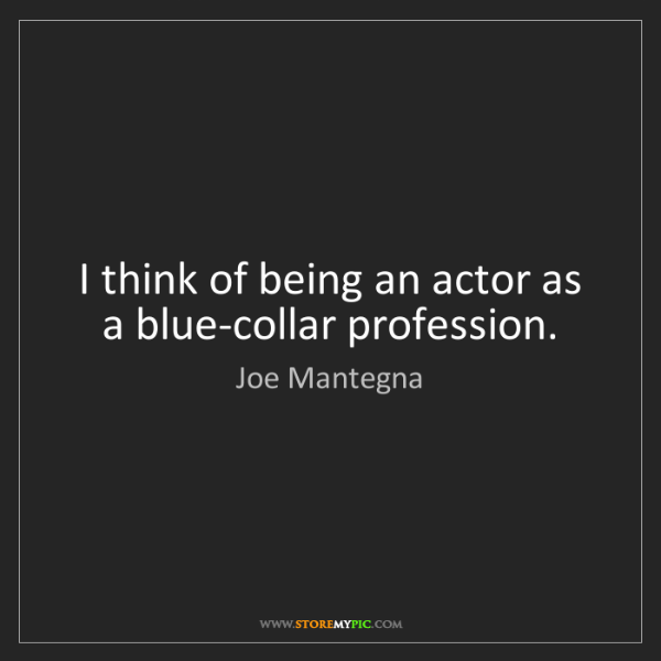 Joe Mantegna: I think of being an actor as a blue-collar profession.