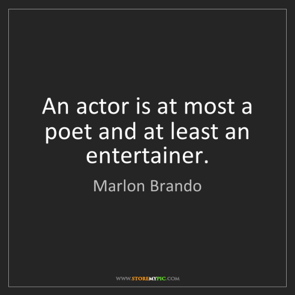 Marlon Brando: An actor is at most a poet and at least an entertainer.