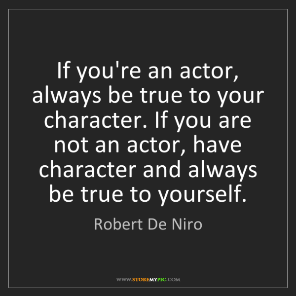 Robert De Niro: If you're an actor, always be true to your character....