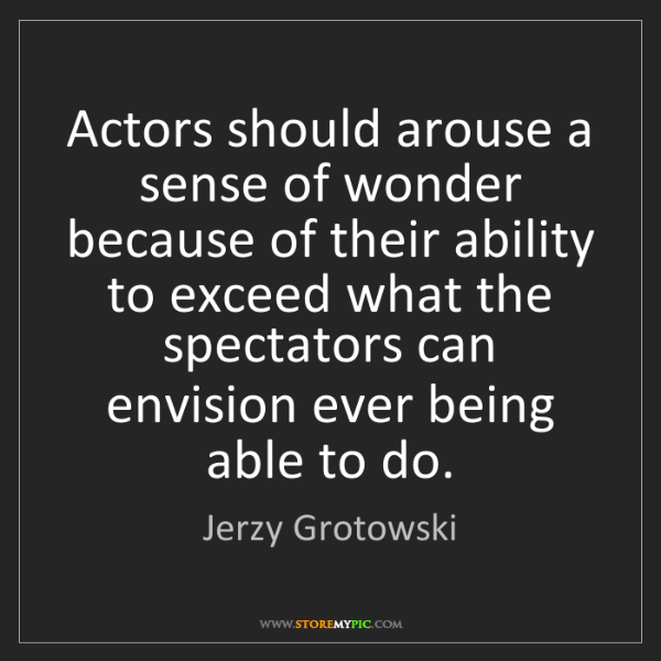 Jerzy Grotowski: Actors should arouse a sense of wonder because of their...